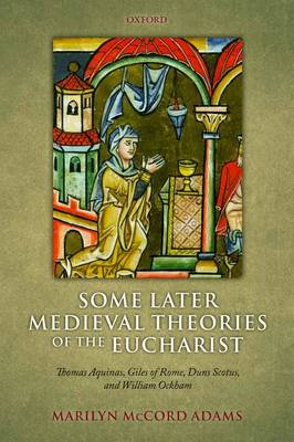 Some Later Medieval Theories of the Eucharist: Thomas Aquinas, Gilles of Rome, Duns Scotus, and William Ockham (Paperback)