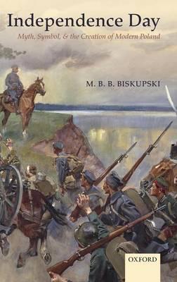 Independence Day: Myth, Symbol, and the Creation of Modern Poland (Hardback)