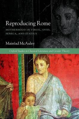 Reproducing Rome: Motherhood in Virgil, Ovid, Seneca, and Statius - Oxford Studies in Classical Literature and Gender Theory (Hardback)