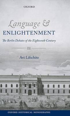 Language and Enlightenment: The Berlin Debates of the Eighteenth Century - Oxford Historical Monographs (Hardback)