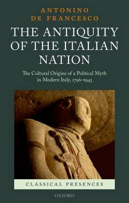 The Antiquity of the Italian Nation: The Cultural Origins of a Political Myth in Modern Italy, 1796-1943 - Classical Presences (Hardback)