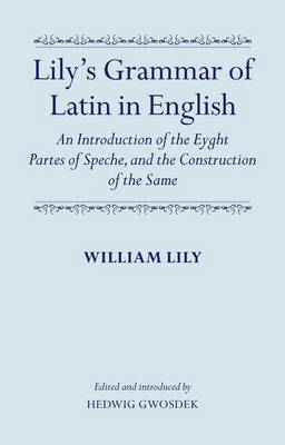 Lily's Grammar of Latin in English: An Introduction of the Eyght Partes of Speche, and the Construction of the Same: Edited and Introduced by Hedwig Gwosdek (Hardback)
