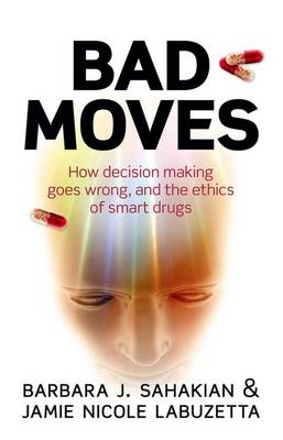 Bad Moves: How decision making goes wrong, and the ethics of smart drugs (Hardback)