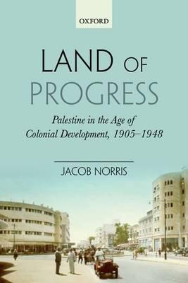 Land of Progress: Palestine in the Age of Colonial Development, 1905-1948 (Hardback)