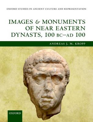 Images and Monuments of Near Eastern Dynasts, 100 BC-AD 100 - Oxford Studies in Ancient Culture Representation (Hardback)