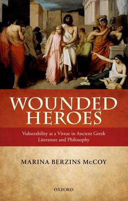 Wounded Heroes: Vulnerability as a Virtue in Ancient Greek Literature and Philosophy (Hardback)
