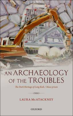 An Archaeology of the Troubles: The dark heritage of Long Kesh/Maze prison (Hardback)
