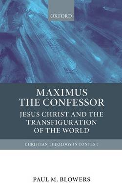 Maximus the Confessor: Jesus Christ and the Transfiguration of the World - Christian Theology in Context (Hardback)