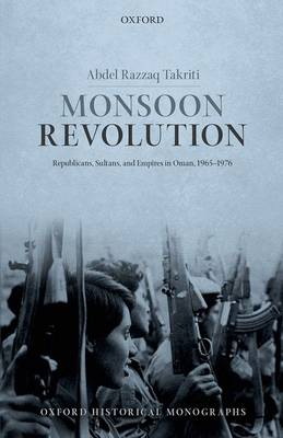 Monsoon Revolution: Republicans, Sultans, and Empires in Oman, 1965-1976 - Oxford Historical Monographs (Hardback)