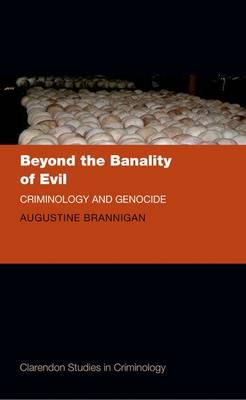 Beyond the Banality of Evil: Criminology and Genocide - Clarendon Studies in Criminology (Hardback)