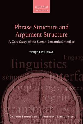 Phrase Structure and Argument Structure: A Case Study of the Syntax-Semantics Interface - Oxford Studies in Theoretical Linguistics 49 (Paperback)