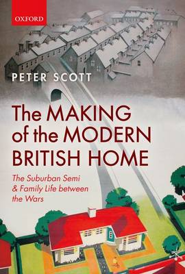 The Making of the Modern British Home: The Suburban Semi and Family Life between the Wars (Hardback)