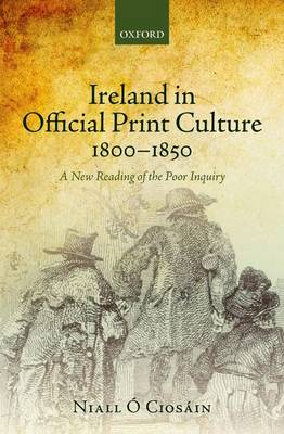 Ireland in Official Print Culture, 1800-1850: A New Reading of the Poor Inquiry (Hardback)