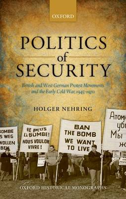 Politics of Security: British and West German Protest Movements and the Early Cold War, 1945-1970 - Oxford Historical Monographs (Hardback)