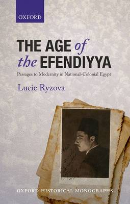 The Age of the Efendiyya: Passages to Modernity in National-Colonial Egypt - Oxford Historical Monographs (Hardback)