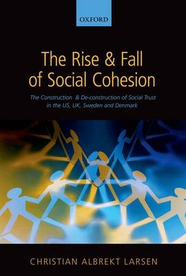 The Rise and Fall of Social Cohesion: The Construction and De-construction of Social Trust in the US, UK, Sweden and Denmark (Hardback)