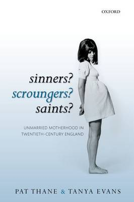 Sinners? Scroungers? Saints?: Unmarried Motherhood in Twentieth-Century England (Paperback)