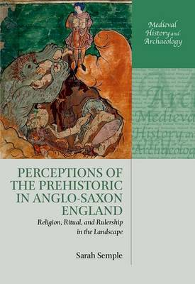 Perceptions of the Prehistoric in Anglo-Saxon England: Religion, Ritual, and Rulership in the Landscape - Medieval History and Archaeology (Hardback)