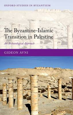 The Byzantine-Islamic Transition in Palestine: An Archaeological Approach - Oxford Studies in Byzantium (Hardback)