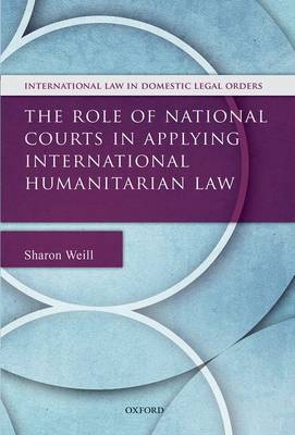 The Role of National Courts in Applying International Humanitarian Law - International Law and Domestic Legal Orders (Hardback)