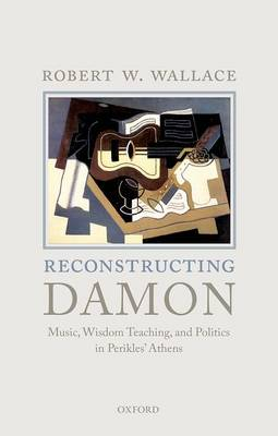 Reconstructing Damon: Music, Wisdom Teaching, and Politics in Perikles' Athens (Hardback)