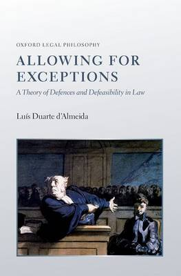 Allowing for Exceptions: A Theory of Defences and Defeasibility in Law - Oxford Legal Philosophy (Hardback)