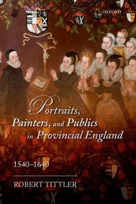 Portraits, Painters, and Publics in Provincial England, 1540-1640 (Paperback)