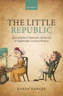 The Little Republic: Masculinity and Domestic Authority in Eighteenth-Century Britain (Paperback)