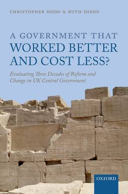 A Government that Worked Better and Cost Less?: Evaluating Three Decades of Reform and Change in UK Central Government (Hardback)