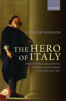 The Hero of Italy: Odoardo Farnese, Duke of Parma, his Soldiers, and his Subjects in the Thirty Years' War (Hardback)