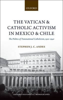 The Vatican and Catholic Activism in Mexico and Chile: The Politics of Transnational Catholicism, 1920-1940 - Oxford Historical Monographs (Hardback)