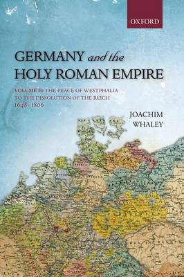Germany and the Holy Roman Empire: Germany and the Holy Roman Empire The Peace of Westphalia to the Dissolution of the Reich, 1648-1806 Volume II - Oxford History of Early Modern Europe (Paperback)