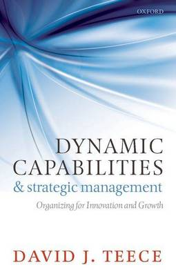 Dynamic Capabilities and Strategic Management: Organizing for Innovation and Growth (Paperback)
