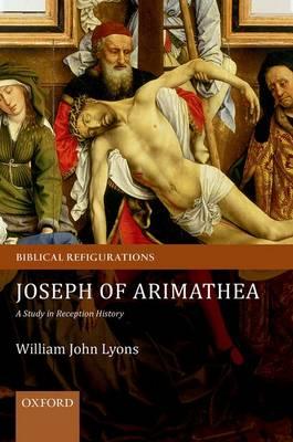 Joseph of Arimathea: A Study in Reception History - Biblical Refigurations (Hardback)