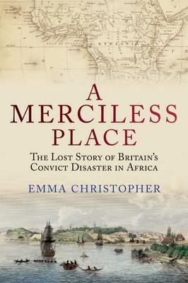 A Merciless Place: The Lost Story of Britain's Convict Disaster in Africa (Hardback)
