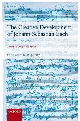 The Creative Development of Johann Sebastian Bach, Volume II: 1717-1750: Music to Delight the Spirit (Hardback)