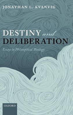Destiny and Deliberation: Essays in Philosophical Theology (Hardback)
