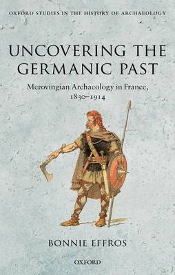 Uncovering the Germanic Past: Merovingian Archaeology in France, 1830-1914 - Oxford Studies in the History of Archaeology (Hardback)