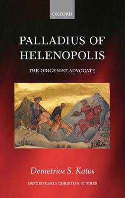 Palladius of Helenopolis: The Origenist Advocate - Oxford Early Christian Studies (Hardback)