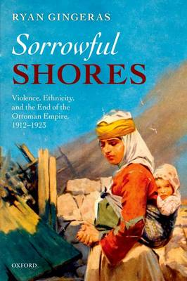 Sorrowful Shores: Violence, Ethnicity, and the End of the Ottoman Empire 1912-1923 - Oxford Studies in Modern European History (Paperback)