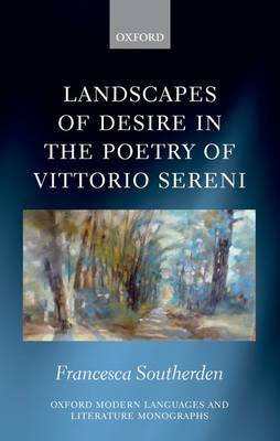 Landscapes of Desire in the Poetry of Vittorio Sereni - Oxford Modern Languages and Literature Monographs (Hardback)