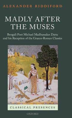 Madly after the Muses: Bengali Poet Michael Madhusudan Datta and his Reception of the Graeco-Roman Classics - Classical Presences (Hardback)