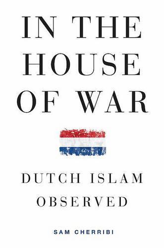 In the House of War: Dutch Islam Observed - Religion and Global Politics (Hardback)