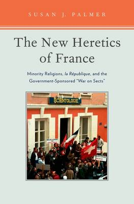 The New Heretics of France: Minority Religions, la Republique, and the Government-Sponsored ''War on Sects'' (Hardback)