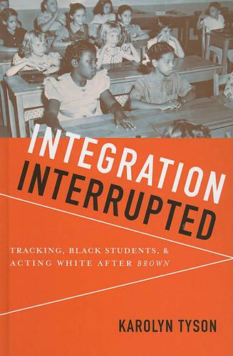 Integration Interrupted: Tracking, Black Students, and Acting White after Brown (Hardback)