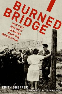 Burned Bridge: How East and West Germans Made the Iron Curtain (Hardback)
