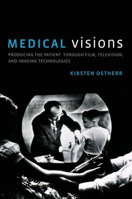 Medical Visions: Producing the Patient Through Film, Television, and Imaging Technologies (Hardback)