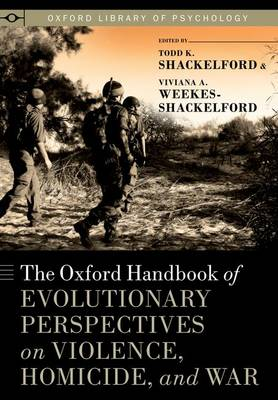 The Oxford Handbook of Evolutionary Perspectives on Violence, Homicide, and War - Oxford Library of Psychology (Hardback)