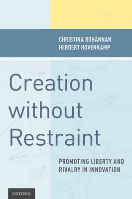 Creation without Restraint: Promoting Liberty and Rivalry in Innovation (Hardback)