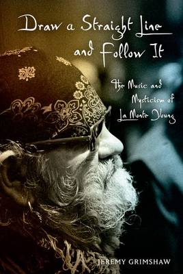 Draw a Straight Line and Follow It: The Music and Mysticism of LaMonte Young (Hardback)